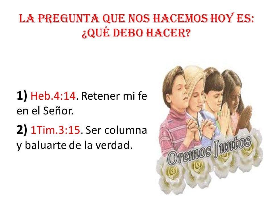 La pregunta que nos hacemos hoy es: ¿Qué debo hacer? 1) Heb.4:14. Retener mi fe en el Señor. 2) 1Tim.3:15. Ser columna y baluarte de la verdad.
