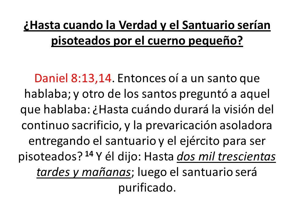 ¿Hasta cuando la Verdad y el Santuario serían pisoteados por el cuerno pequeño? Daniel 8:13,14. Entonces oí a un santo que hablaba; y otro de los sant