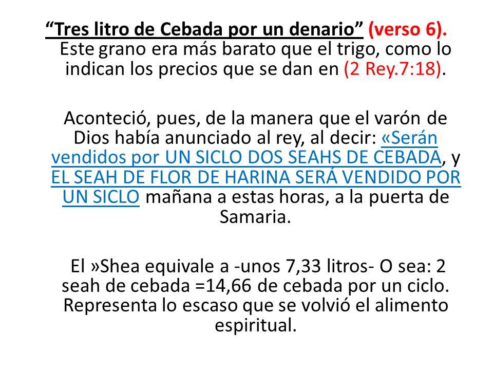 Tres litro de Cebada por un denario (verso 6). Este grano era más barato que el trigo, como lo indican los precios que se dan en (2 Rey.7:18). Acontec