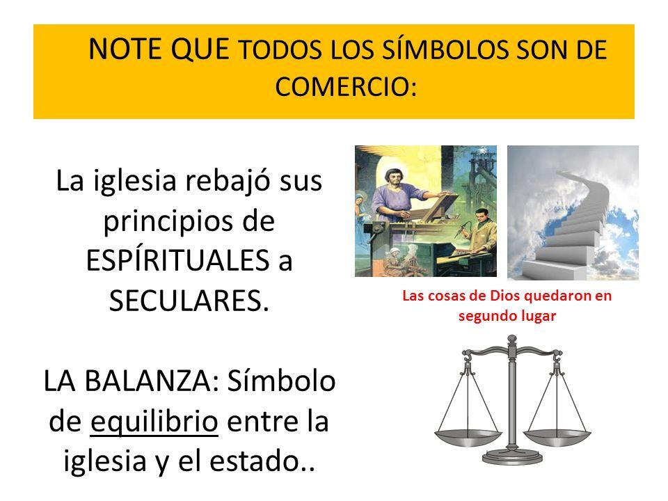 NOTE QUE TODOS LOS SÍMBOLOS SON DE COMERCIO: La iglesia rebajó sus principios de ESPÍRITUALES a SECULARES. LA BALANZA: Símbolo de equilibrio entre la