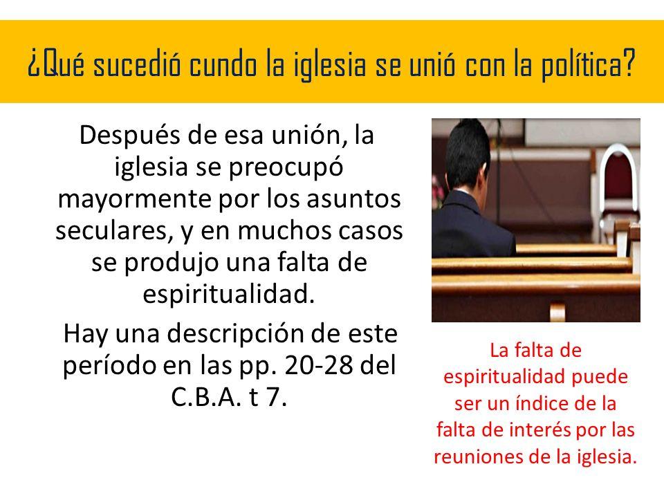 ¿Qué sucedió cundo la iglesia se unió con la política? Después de esa unión, la iglesia se preocupó mayormente por los asuntos seculares, y en muchos