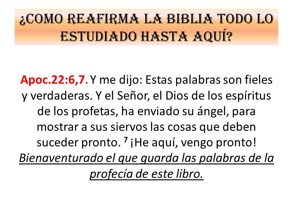 ¿Como reafirma la Biblia todo lo estudiado hasta aquí? Apoc.22:6,7. Y me dijo: Estas palabras son fieles y verdaderas. Y el Señor, el Dios de los espí