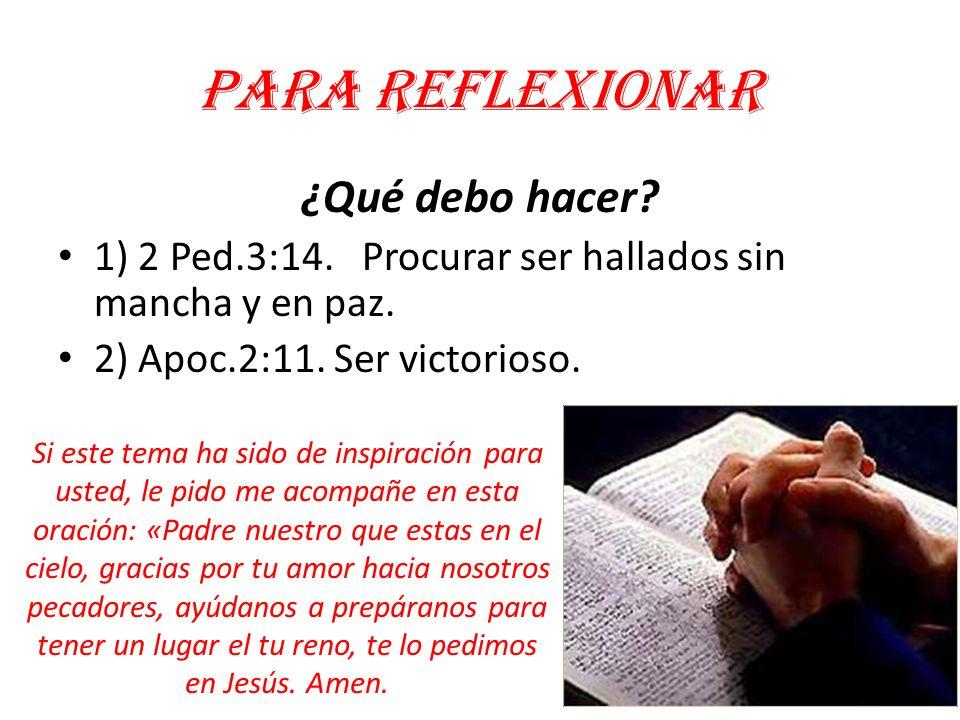 Para reflexionar ¿Qué debo hacer? 1) 2 Ped.3:14. Procurar ser hallados sin mancha y en paz. 2) Apoc.2:11. Ser victorioso. Si este tema ha sido de insp