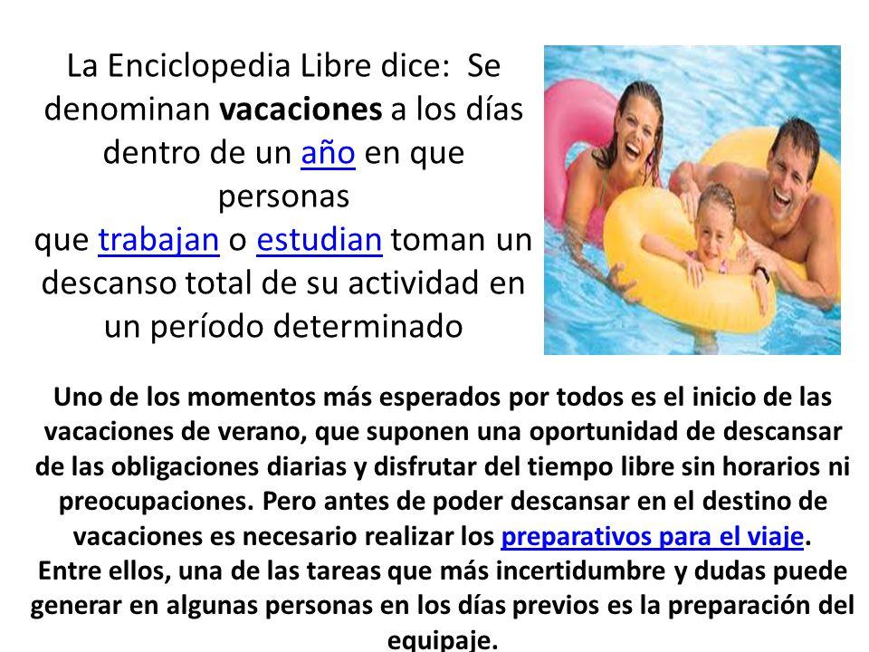 La Enciclopedia Libre dice: Se denominan vacaciones a los días dentro de un año en que personas que trabajan o estudian toman un descanso total de su