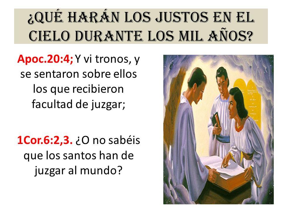 ¿Qué harán los justos en el cielo durante los mil años? Apoc.20:4; Y vi tronos, y se sentaron sobre ellos los que recibieron facultad de juzgar; 1Cor.