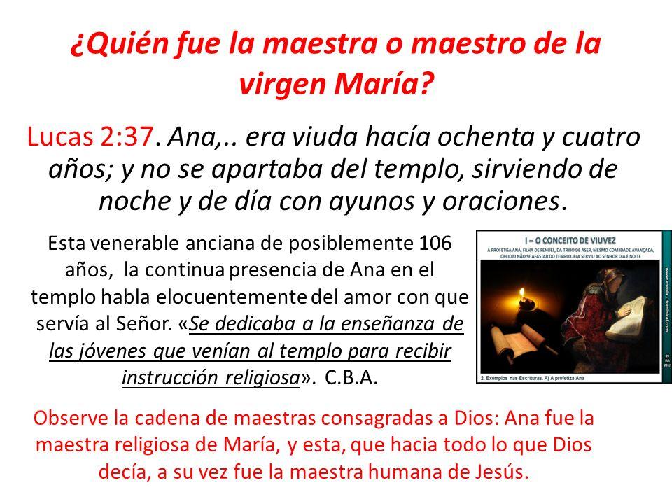 ¿Quién fue la maestra o maestro de la virgen María? Lucas 2:37. Ana,.. era viuda hacía ochenta y cuatro años; y no se apartaba del templo, sirviendo d