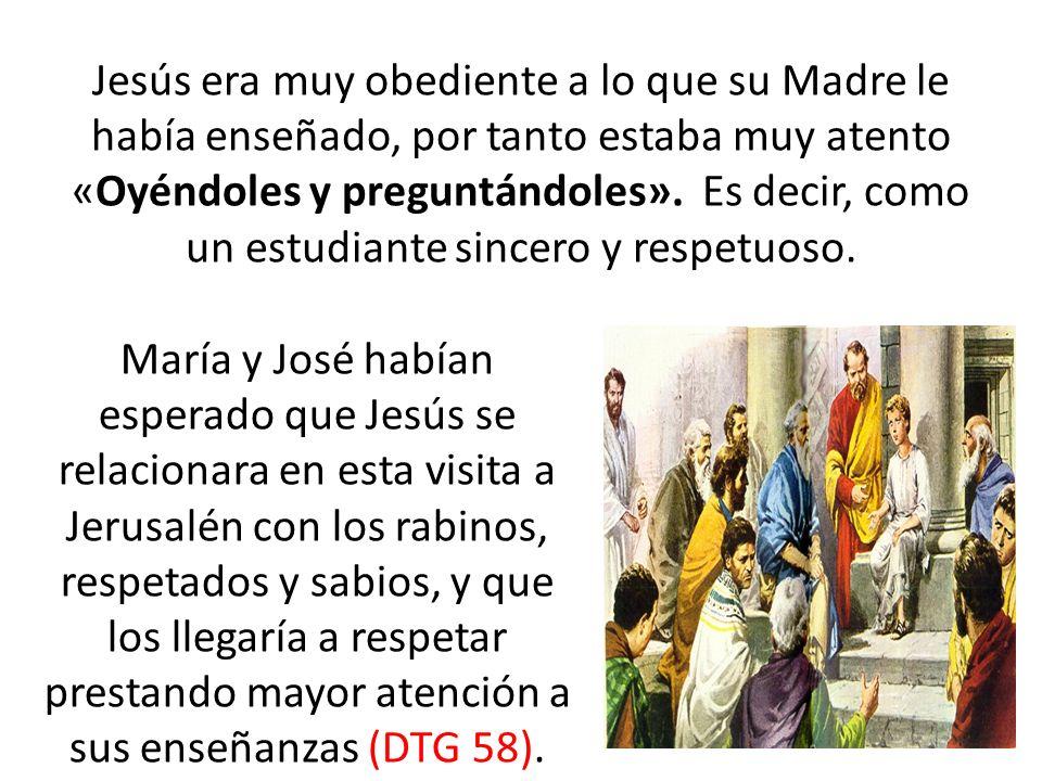Jesús era muy obediente a lo que su Madre le había enseñado, por tanto estaba muy atento «Oyéndoles y preguntándoles». Es decir, como un estudiante si