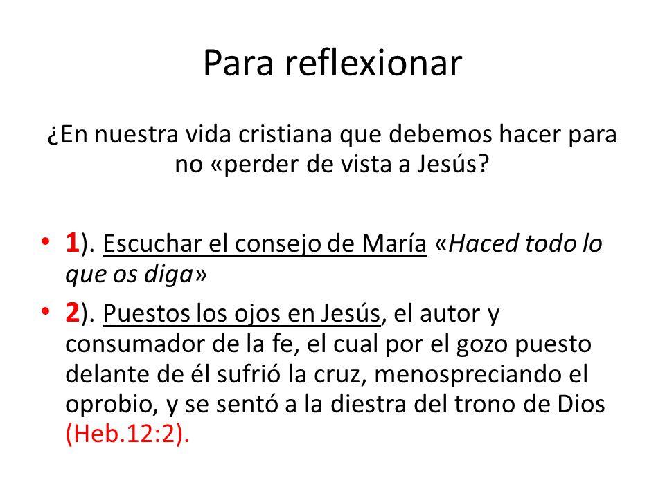 Para reflexionar ¿En nuestra vida cristiana que debemos hacer para no «perder de vista a Jesús? 1 ). Escuchar el consejo de María «Haced todo lo que o