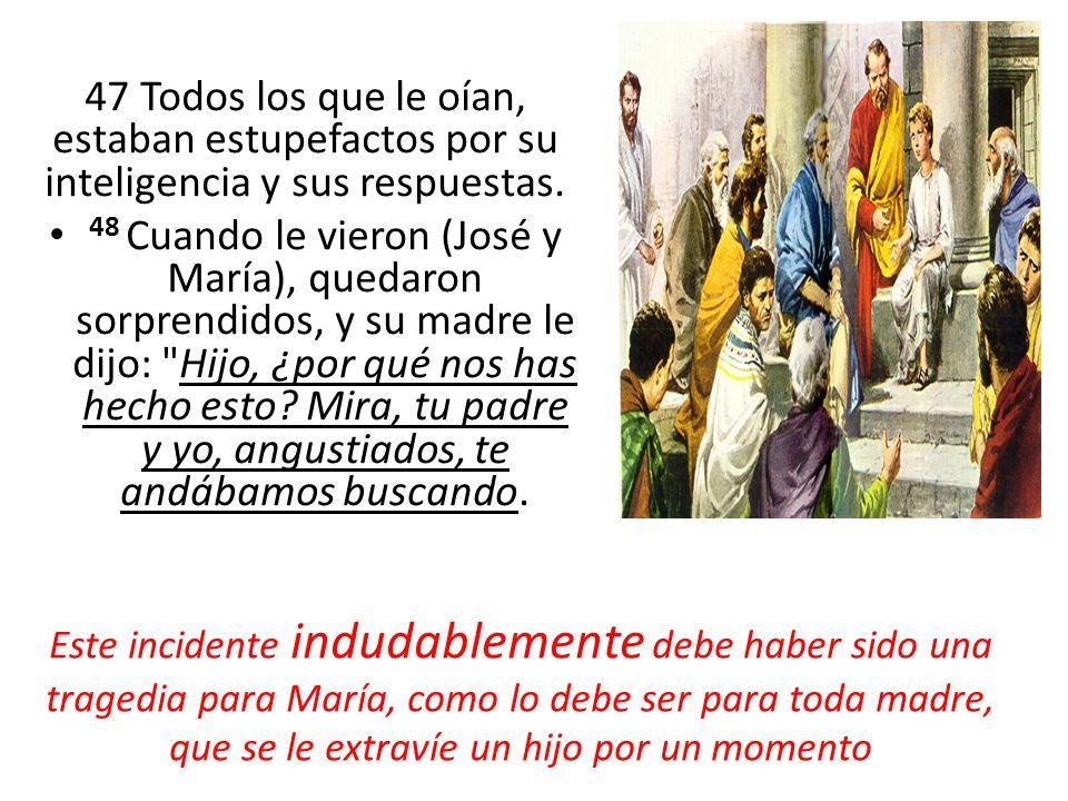 47 Todos los que le oían, estaban estupefactos por su inteligencia y sus respuestas. 48 Cuando le vieron (José y María), quedaron sorprendidos, y su m
