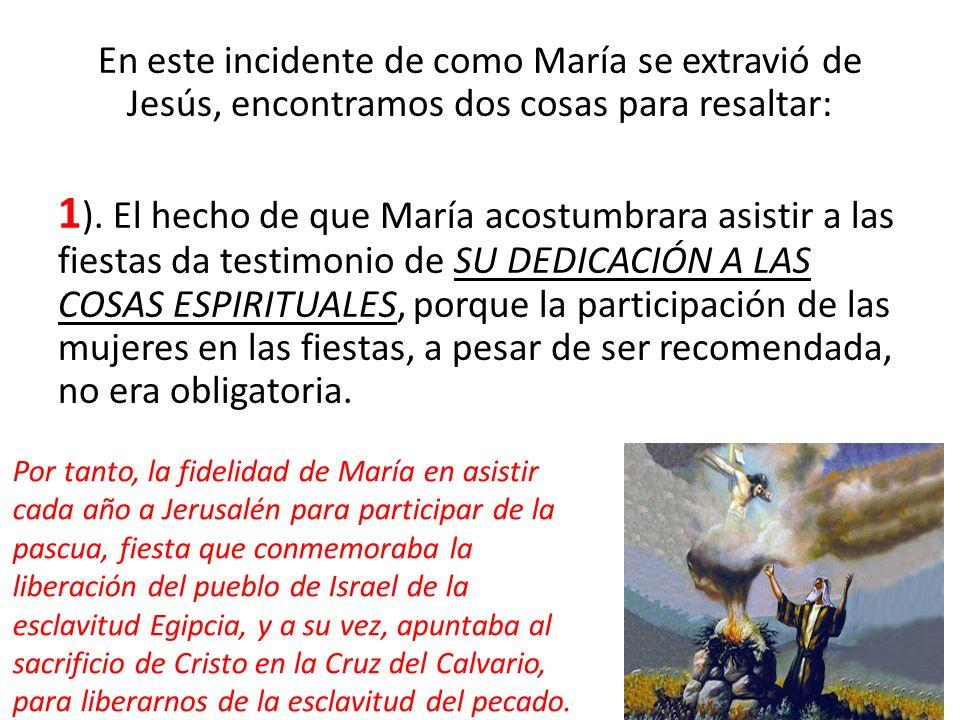En este incidente de como María se extravió de Jesús, encontramos dos cosas para resaltar: 1 ). El hecho de que María acostumbrara asistir a las fiest