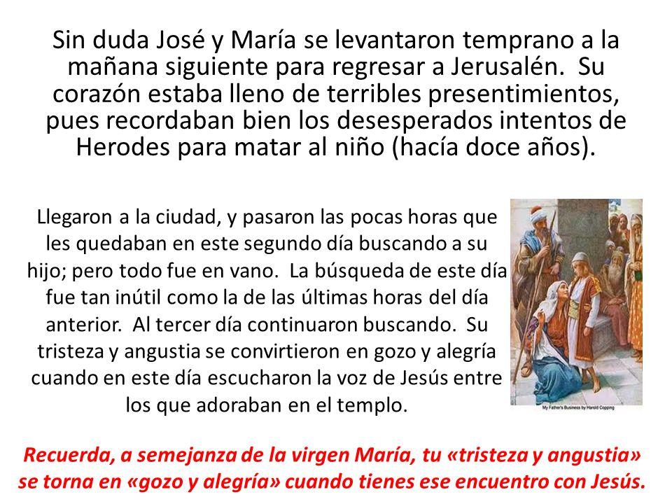 Sin duda José y María se levantaron temprano a la mañana siguiente para regresar a Jerusalén. Su corazón estaba lleno de terribles presentimientos, pu