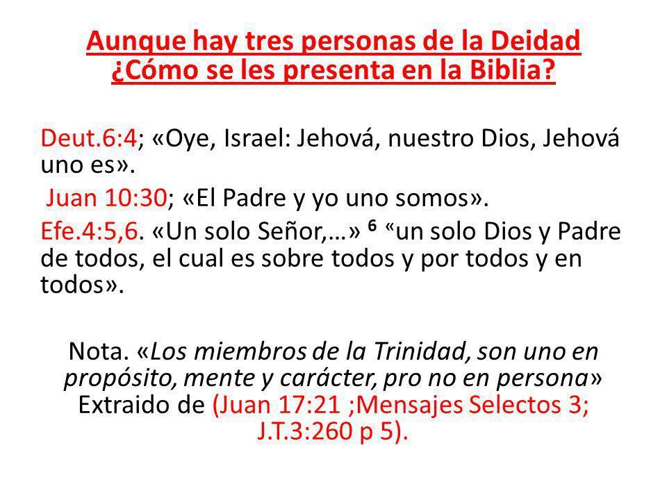 Aunque hay tres personas de la Deidad ¿Cómo se les presenta en la Biblia? Deut.6:4; «Oye, Israel: Jehová, nuestro Dios, Jehová uno es». Juan 10:30; «E