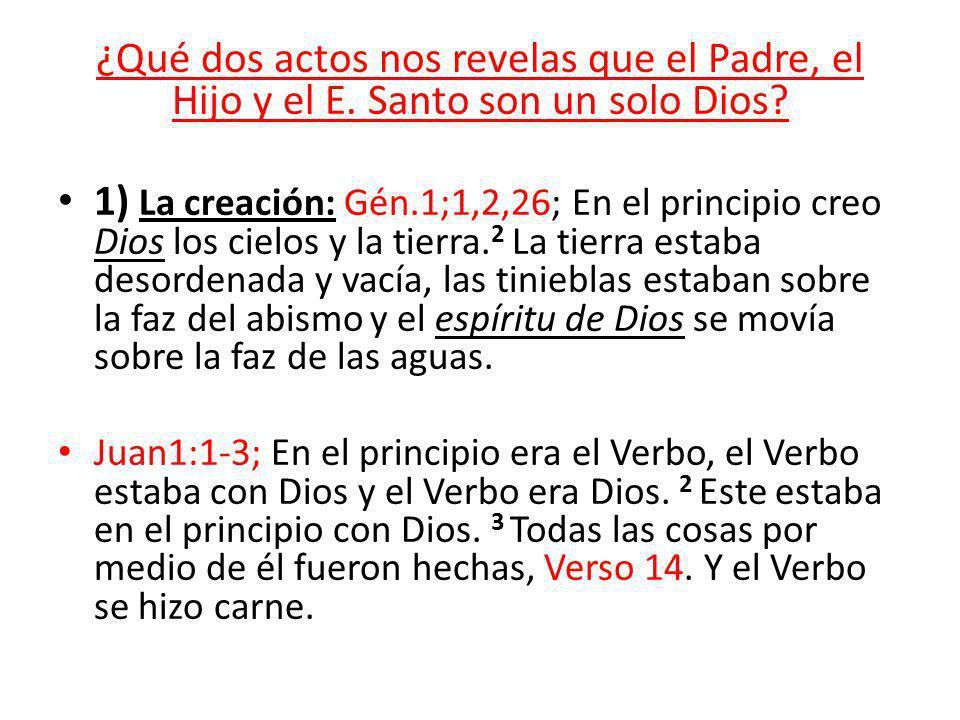¿Qué dos actos nos revelas que el Padre, el Hijo y el E. Santo son un solo Dios? 1) La creación: Gén.1;1,2,26; En el principio creo Dios los cielos y