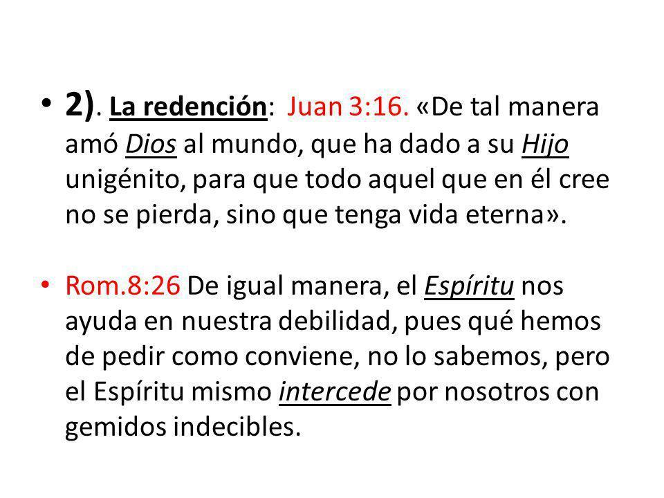 2). La redención: Juan 3:16. «De tal manera amó Dios al mundo, que ha dado a su Hijo unigénito, para que todo aquel que en él cree no se pierda, sino