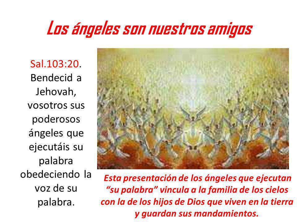 Los ángeles son nuestros amigos Sal.103:20. Bendecid a Jehovah, vosotros sus poderosos ángeles que ejecutáis su palabra obedeciendo la voz de su palab