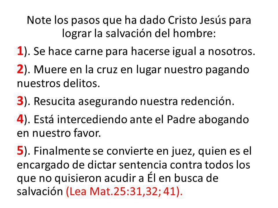 Note los pasos que ha dado Cristo Jesús para lograr la salvación del hombre: 1 ). Se hace carne para hacerse igual a nosotros. 2 ). Muere en la cruz e