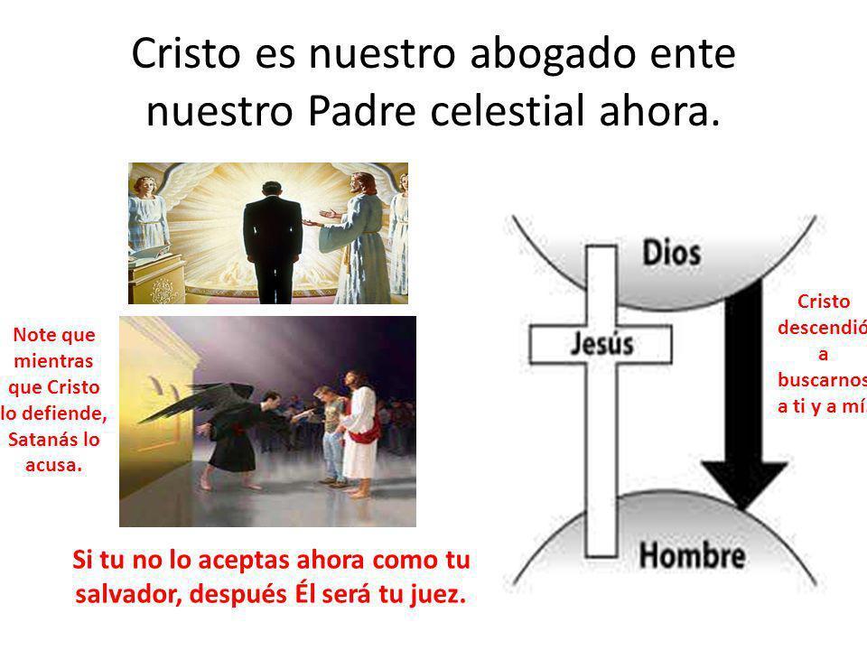 Cristo es nuestro abogado ente nuestro Padre celestial ahora. Si tu no lo aceptas ahora como tu salvador, después Él será tu juez. Cristo descendió a