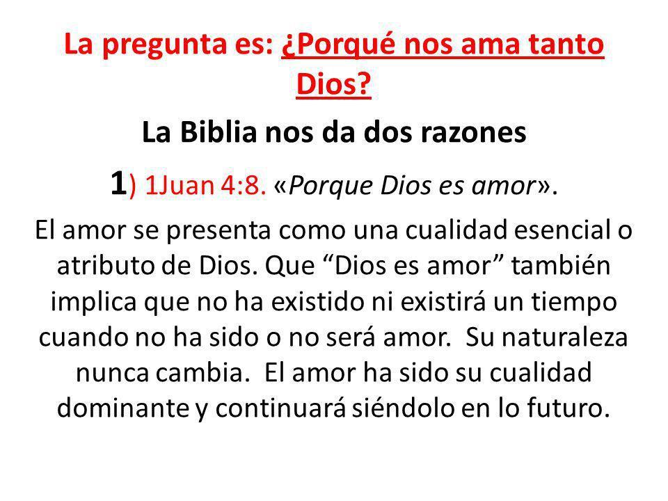 La pregunta es: ¿Porqué nos ama tanto Dios? La Biblia nos da dos razones 1 ) 1Juan 4:8. «Porque Dios es amor». El amor se presenta como una cualidad e
