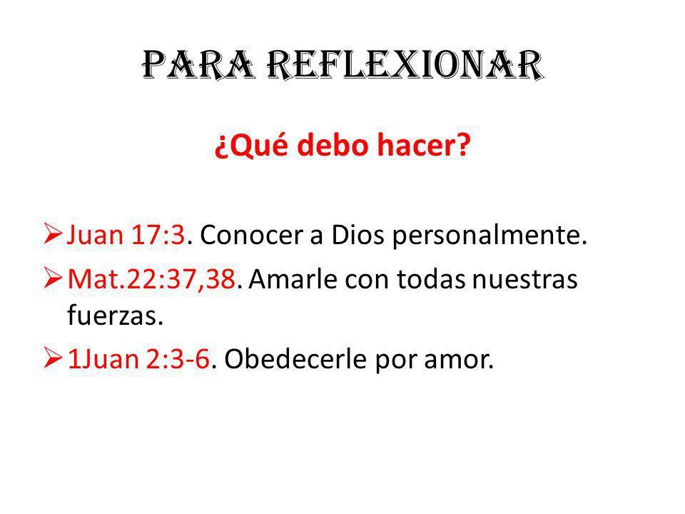 Para reflexionar ¿Qué debo hacer? Juan 17:3. Conocer a Dios personalmente. Mat.22:37,38. Amarle con todas nuestras fuerzas. 1Juan 2:3-6. Obedecerle po