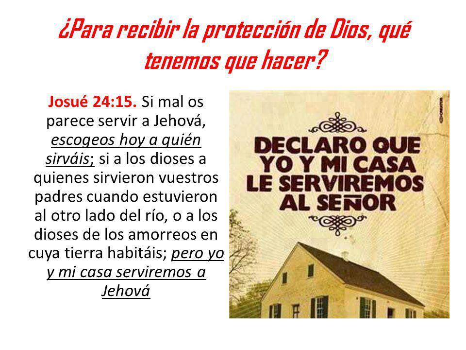 ¿Para recibir la protección de Dios, qué tenemos que hacer? Josué 24:15. Si mal os parece servir a Jehová, escogeos hoy a quién sirváis; si a los dios