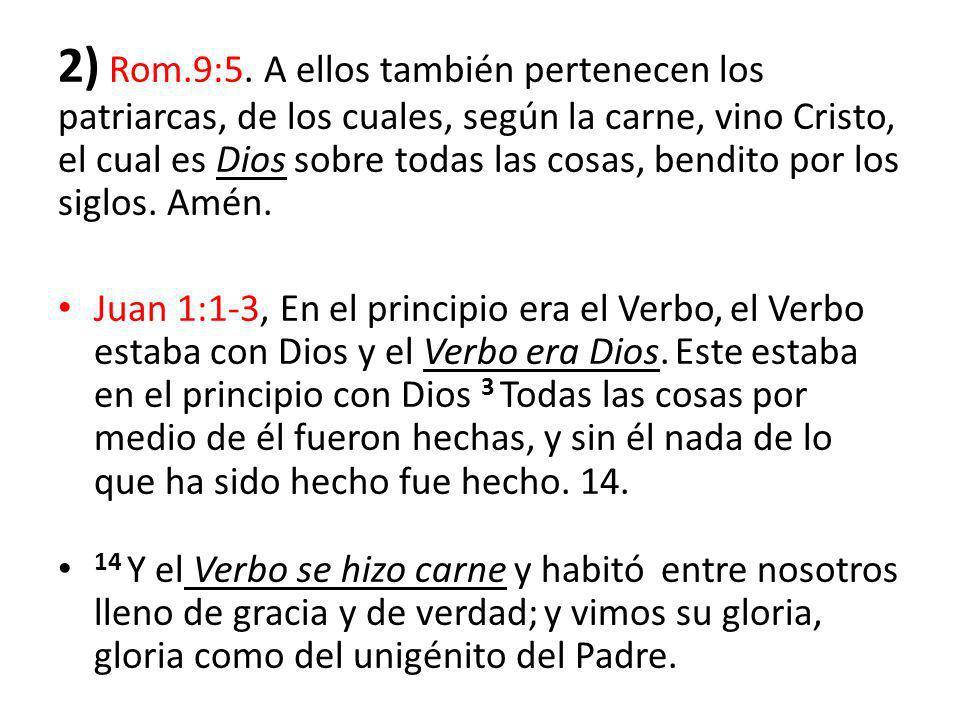2) Rom.9:5. A ellos también pertenecen los patriarcas, de los cuales, según la carne, vino Cristo, el cual es Dios sobre todas las cosas, bendito por