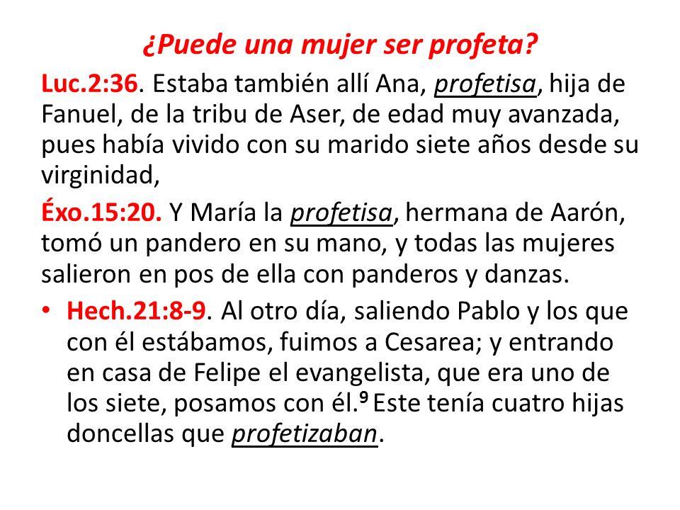 ¿Puede una mujer ser profeta? Luc.2:36. Estaba también allí Ana, profetisa, hija de Fanuel, de la tribu de Aser, de edad muy avanzada, pues había vivi