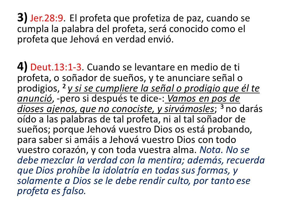 3) Jer.28:9. El profeta que profetiza de paz, cuando se cumpla la palabra del profeta, será conocido como el profeta que Jehová en verdad envió. 4) De