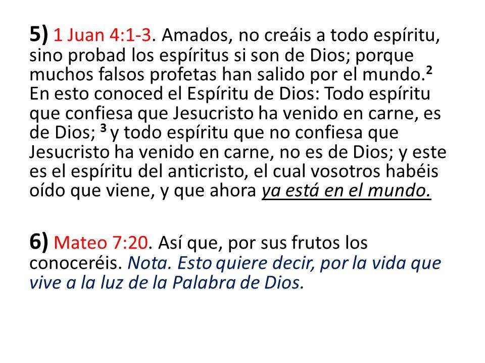 5) 1 Juan 4:1-3. Amados, no creáis a todo espíritu, sino probad los espíritus si son de Dios; porque muchos falsos profetas han salido por el mundo. 2