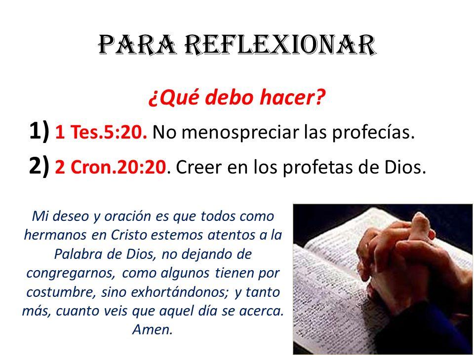 Para reflexionar ¿Qué debo hacer? 1) 1 Tes.5:20. No menospreciar las profecías. 2) 2 Cron.20:20. Creer en los profetas de Dios. Mi deseo y oración es