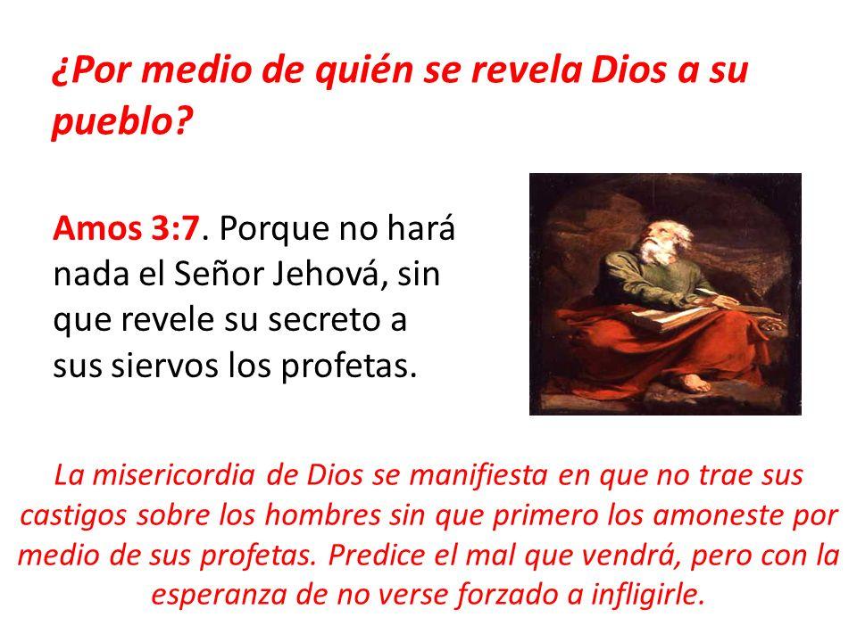 ¿Por medio de quién se revela Dios a su pueblo? Amos 3:7. Porque no hará nada el Señor Jehová, sin que revele su secreto a sus siervos los profetas. L