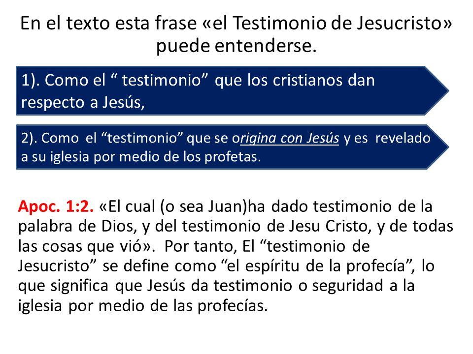 En el texto esta frase «el Testimonio de Jesucristo» puede entenderse. Apoc. 1:2. «El cual (o sea Juan)ha dado testimonio de la palabra de Dios, y del
