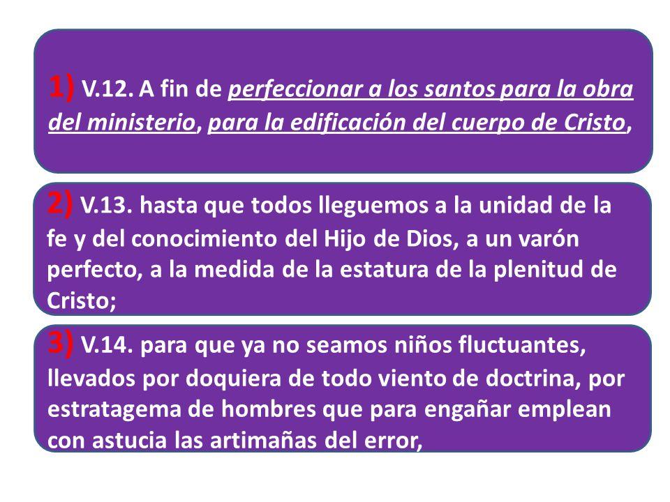 1) V.12. A fin de perfeccionar a los santos para la obra del ministerio, para la edificación del cuerpo de Cristo, 2) V.13. hasta que todos lleguemos