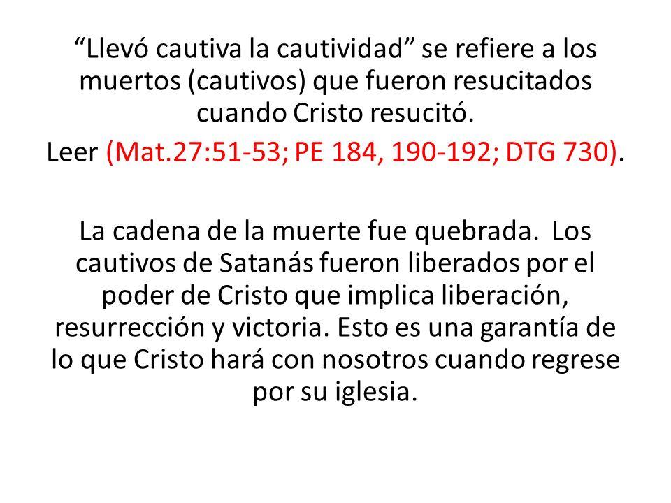 Llevó cautiva la cautividad se refiere a los muertos (cautivos) que fueron resucitados cuando Cristo resucitó. Leer (Mat.27:51-53; PE 184, 190-192; DT