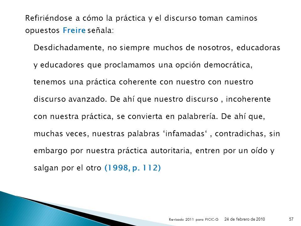 Refiriéndose a cómo la práctica y el discurso toman caminos opuestos Freire señala: Desdichadamente, no siempre muchos de nosotros, educadoras y educa