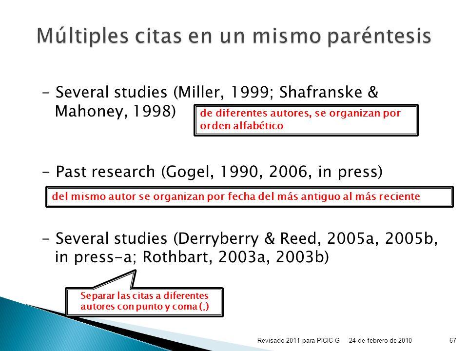 - Several studies (Miller, 1999; Shafranske & Mahoney, 1998) - Past research (Gogel, 1990, 2006, in press) - Several studies (Derryberry & Reed, 2005a, 2005b, in press-a; Rothbart, 2003a, 2003b) de diferentes autores, se organizan por orden alfabético del mismo autor se organizan por fecha del más antiguo al más reciente Separar las citas a diferentes autores con punto y coma (;) 24 de febrero de 201067Revisado 2011 para PICIC-G