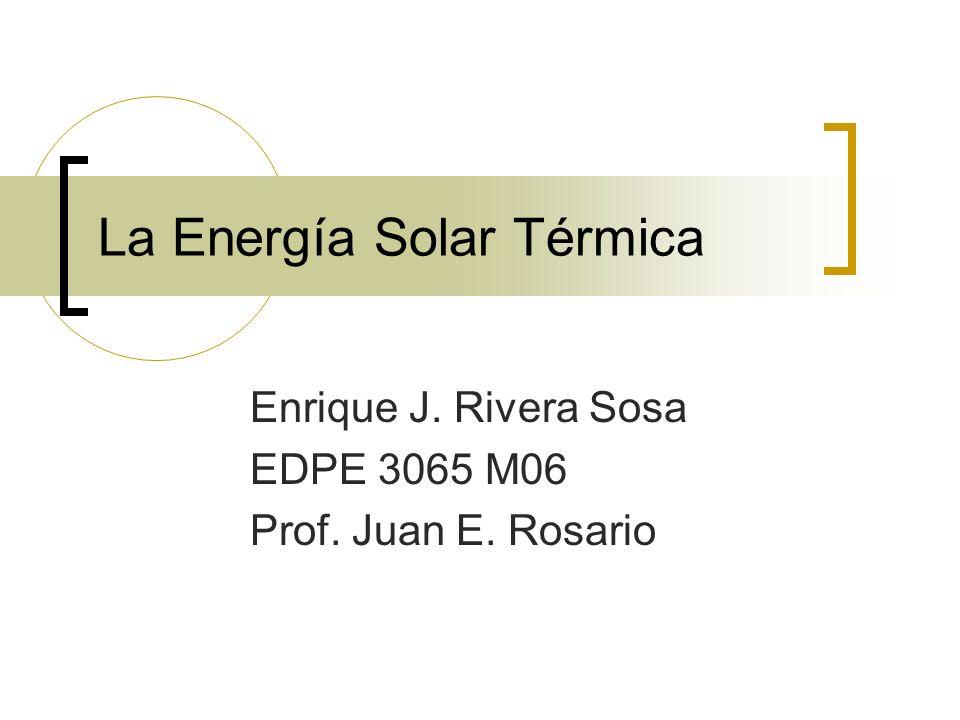 La Energía Solar Térmica Enrique J. Rivera Sosa EDPE 3065 M06 Prof. Juan E. Rosario