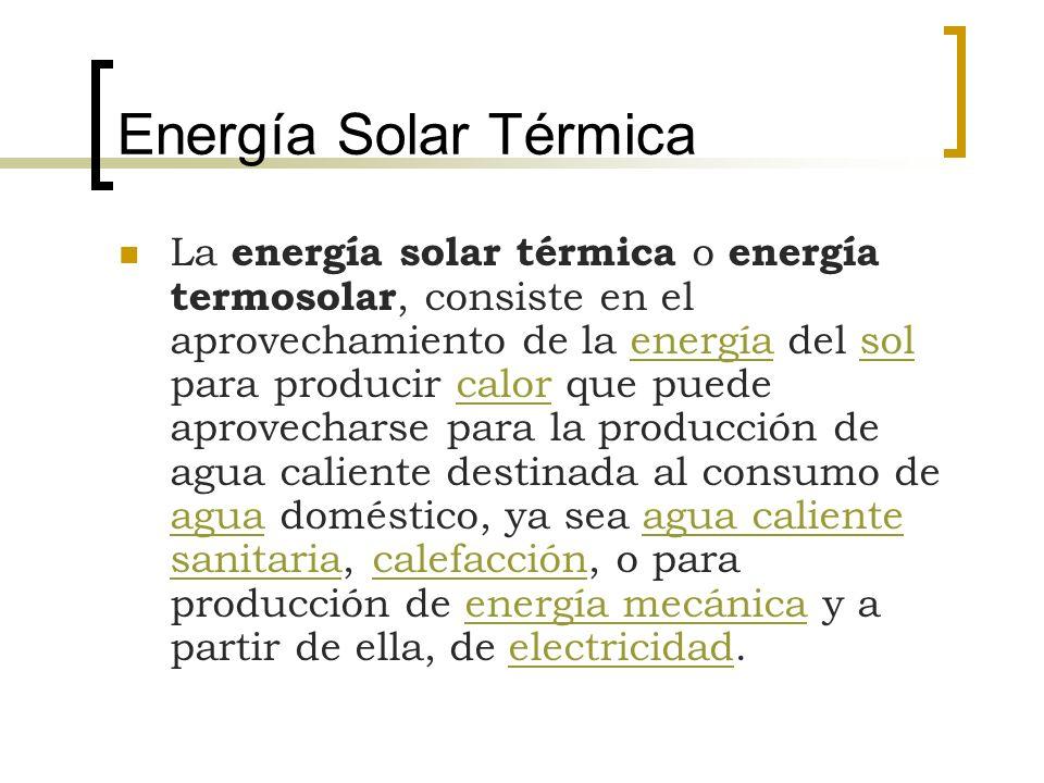 Energía Solar Térmica La energía solar térmica o energía termosolar, consiste en el aprovechamiento de la energía del sol para producir calor que pued
