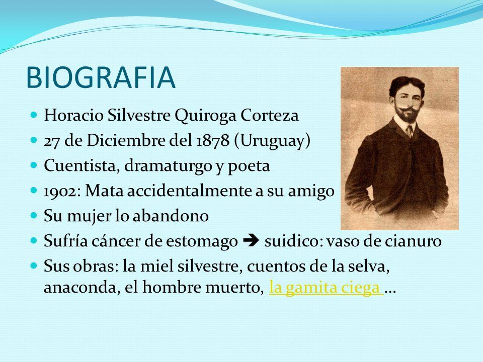 BIOGRAFIA Horacio Silvestre Quiroga Corteza 27 de Diciembre del 1878 (Uruguay) Cuentista, dramaturgo y poeta 1902: Mata accidentalmente a su amigo Su
