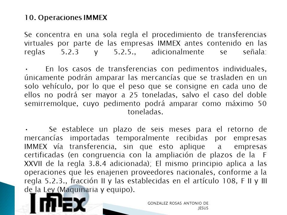10. Operaciones IMMEX Se concentra en una sola regla el procedimiento de transferencias virtuales por parte de las empresas IMMEX antes contenido en l