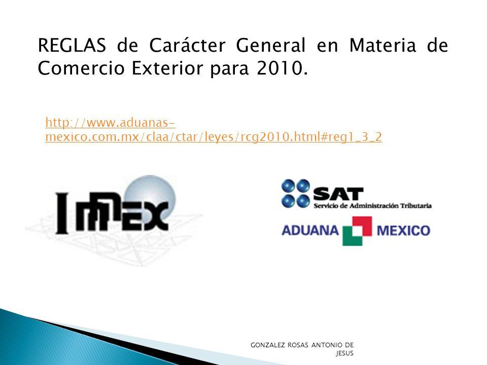 http://www.aduanas- mexico.com.mx/claa/ctar/leyes/rcg2010.html#reg1_3_2 REGLAS de Carácter General en Materia de Comercio Exterior para 2010. GONZALEZ