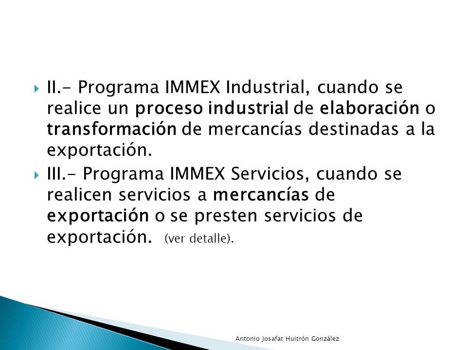 II.- Programa IMMEX Industrial, cuando se realice un proceso industrial de elaboración o transformación de mercancías destinadas a la exportación. III
