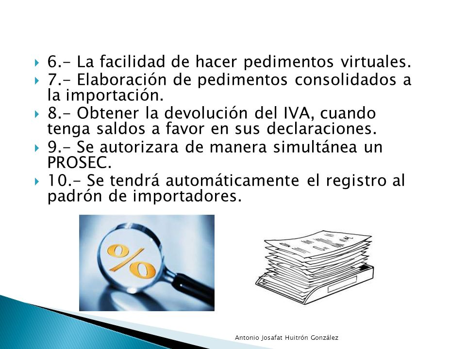 6.- La facilidad de hacer pedimentos virtuales. 7.- Elaboración de pedimentos consolidados a la importación. 8.- Obtener la devolución del IVA, cuando