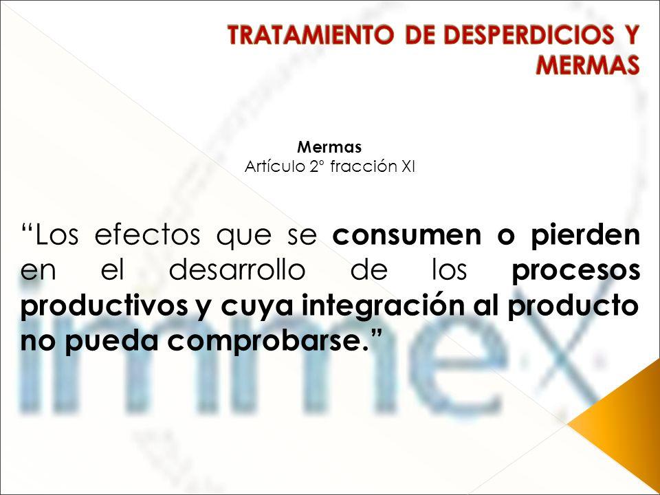 Mermas Artículo 2° fracción XI Los efectos que se consumen o pierden en el desarrollo de los procesos productivos y cuya integración al producto no pu