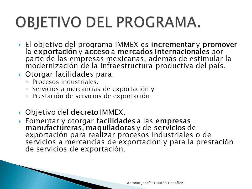 El objetivo del programa IMMEX es incrementar y promover la exportación y acceso a mercados internacionales por parte de las empresas mexicanas, ademá