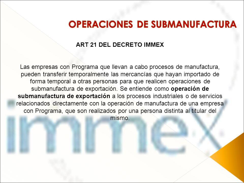 ART 21 DEL DECRETO IMMEX Las empresas con Programa que llevan a cabo procesos de manufactura, pueden transferir temporalmente las mercancías que hayan