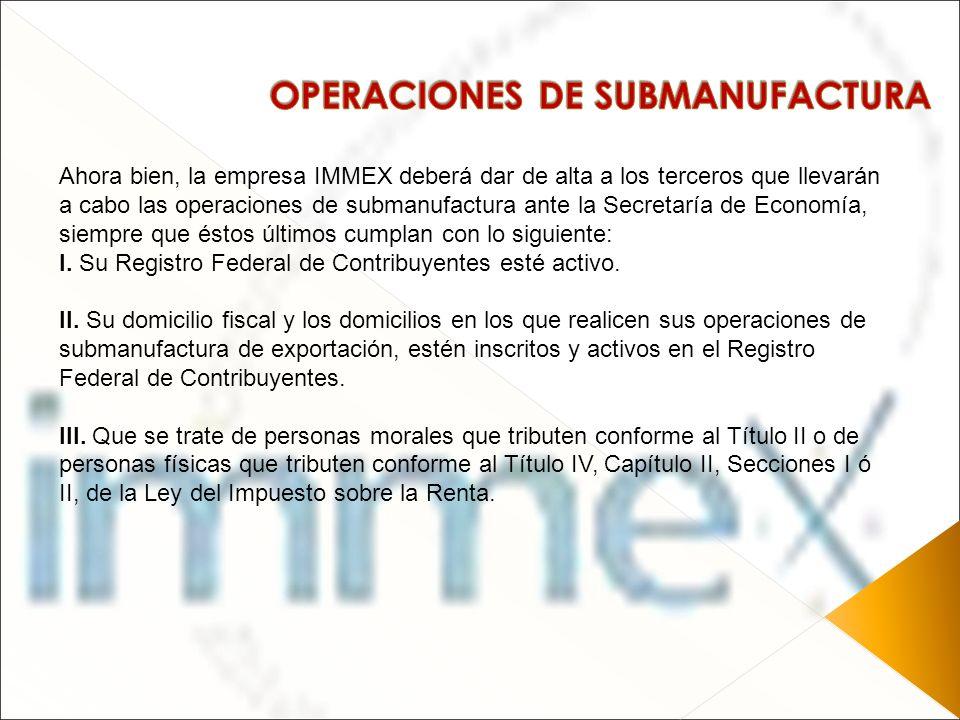 Ahora bien, la empresa IMMEX deberá dar de alta a los terceros que llevarán a cabo las operaciones de submanufactura ante la Secretaría de Economía, s