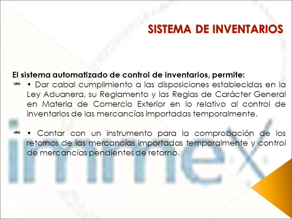 El sistema automatizado de control de inventarios, permite: Dar cabal cumplimiento a las disposiciones establecidas en la Ley Aduanera, su Reglamento
