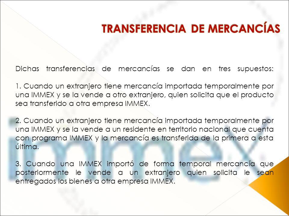 Dichas transferencias de mercancías se dan en tres supuestos: 1. Cuando un extranjero tiene mercancía importada temporalmente por una IMMEX y se la ve