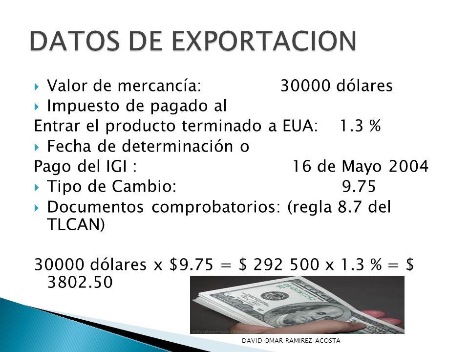 Valor de mercancía: 30000 dólares Impuesto de pagado al Entrar el producto terminado a EUA: 1.3 % Fecha de determinación o Pago del IGI : 16 de Mayo 2