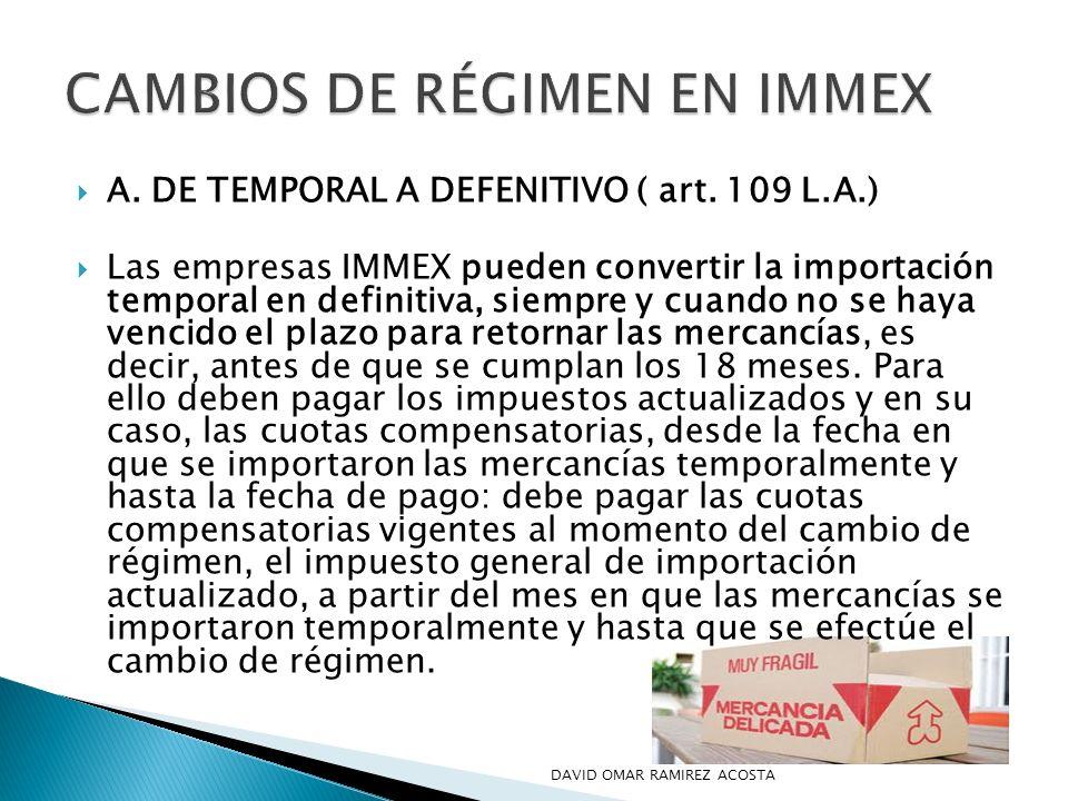 A. DE TEMPORAL A DEFENITIVO ( art. 109 L.A.) Las empresas IMMEX pueden convertir la importación temporal en definitiva, siempre y cuando no se haya ve